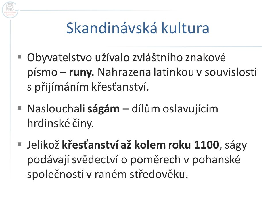 Skandinávská kultura Obyvatelstvo užívalo zvláštního znakové písmo – runy. Nahrazena latinkou v souvislosti s přijímáním křesťanství.