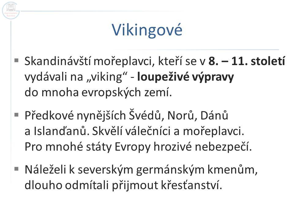 """Vikingové Skandinávští mořeplavci, kteří se v 8. – 11. století vydávali na """"viking - loupeživé výpravy do mnoha evropských zemí."""