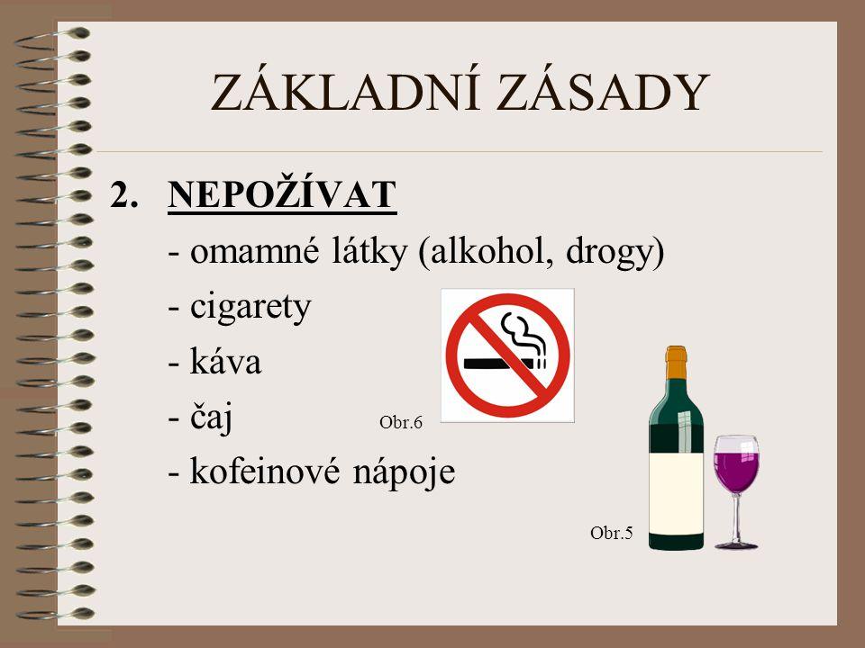 ZÁKLADNÍ ZÁSADY NEPOŽÍVAT - omamné látky (alkohol, drogy) - cigarety