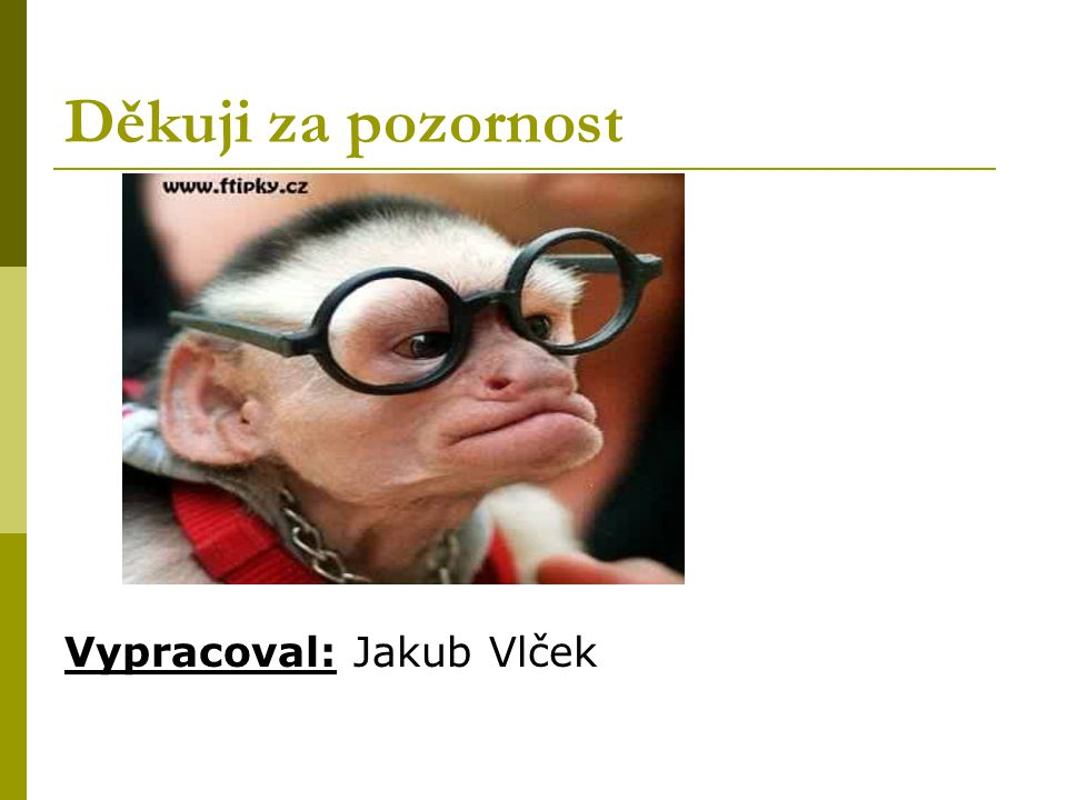 Děkuji za pozornost Vypracoval: Jakub Vlček