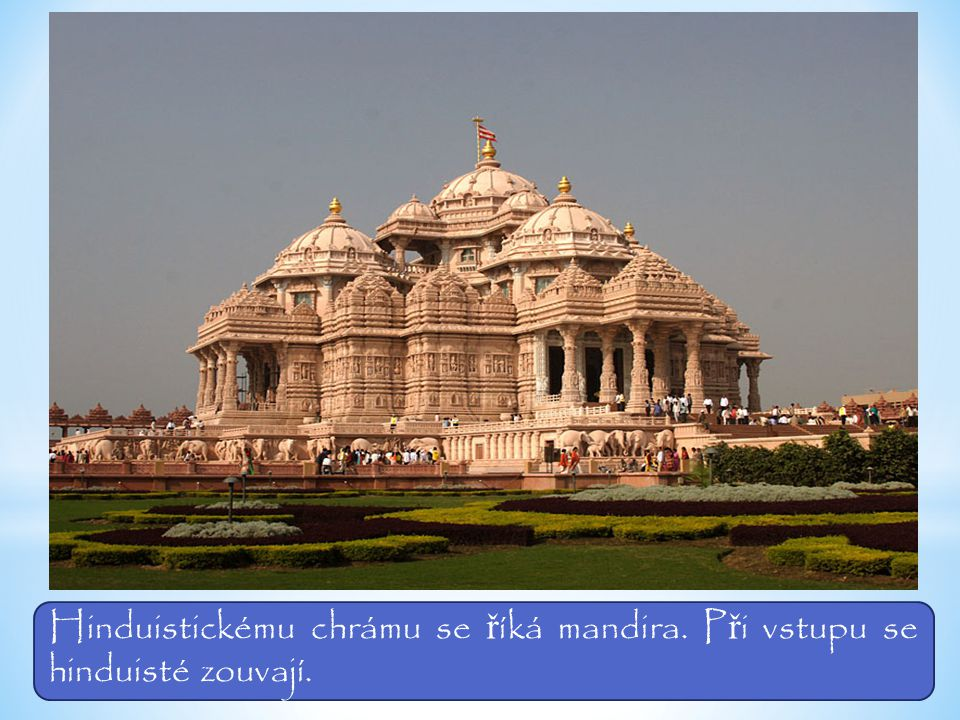Hinduistickému chrámu se říká mandira. Při vstupu se hinduisté zouvají.