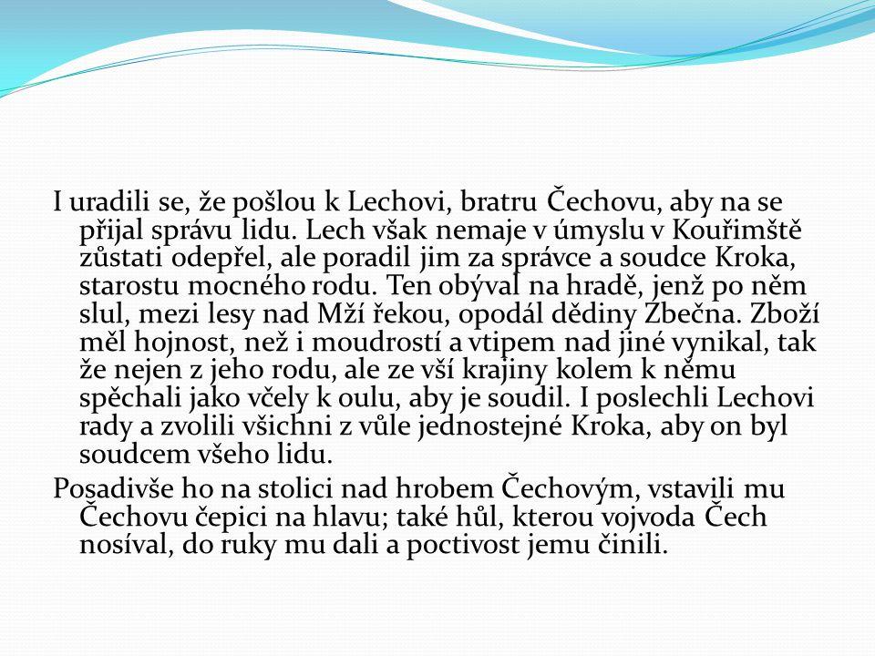 I uradili se, že pošlou k Lechovi, bratru Čechovu, aby na se přijal správu lidu. Lech však nemaje v úmyslu v Kouřimště zůstati odepřel, ale poradil jim za správce a soudce Kroka, starostu mocného rodu. Ten obýval na hradě, jenž po něm slul, mezi lesy nad Mží řekou, opodál dědiny Zbečna. Zboží měl hojnost, než i moudrostí a vtipem nad jiné vynikal, tak že nejen z jeho rodu, ale ze vší krajiny kolem k němu spěchali jako včely k oulu, aby je soudil. I poslechli Lechovi rady a zvolili všichni z vůle jednostejné Kroka, aby on byl soudcem všeho lidu.