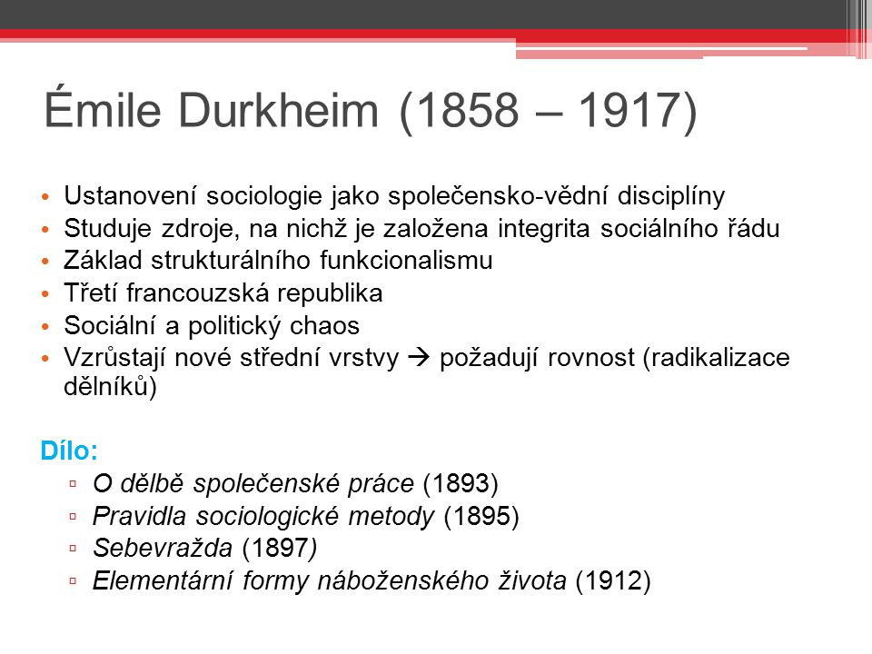 Émile Durkheim (1858 – 1917) Ustanovení sociologie jako společensko-vědní disciplíny. Studuje zdroje, na nichž je založena integrita sociálního řádu.