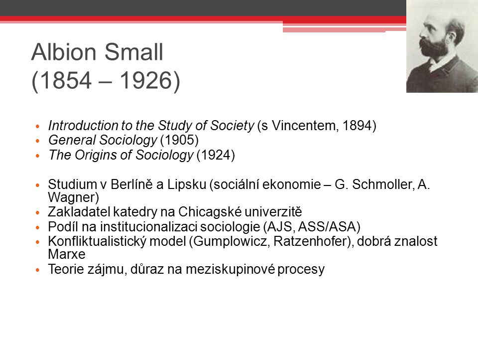 Albion Small (1854 – 1926) Introduction to the Study of Society (s Vincentem, 1894) General Sociology (1905)
