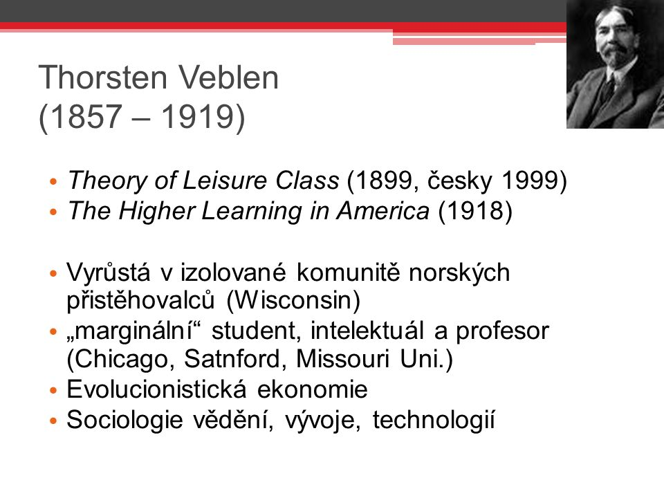 Thorsten Veblen (1857 – 1919) Theory of Leisure Class (1899, česky 1999) The Higher Learning in America (1918)