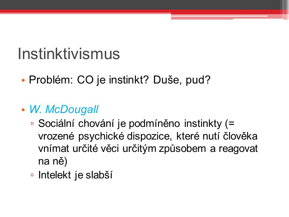 Instinktivismus Problém: CO je instinkt Duše, pud W. McDougall