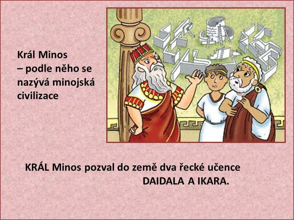 Král Minos – podle něho se nazývá minojská civilizace. KRÁL Minos pozval do země dva řecké učence.