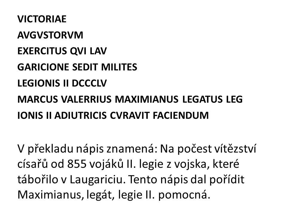 VICTORIAE AVGVSTORVM. EXERCITUS QVI LAV. GARICIONE SEDIT MILITES. LEGIONIS II DCCCLV. MARCUS VALERRIUS MAXIMIANUS LEGATUS LEG.