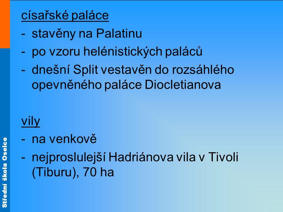 císařské paláce stavěny na Palatinu. po vzoru helénistických paláců. dnešní Split vestavěn do rozsáhlého opevněného paláce Diocletianova.