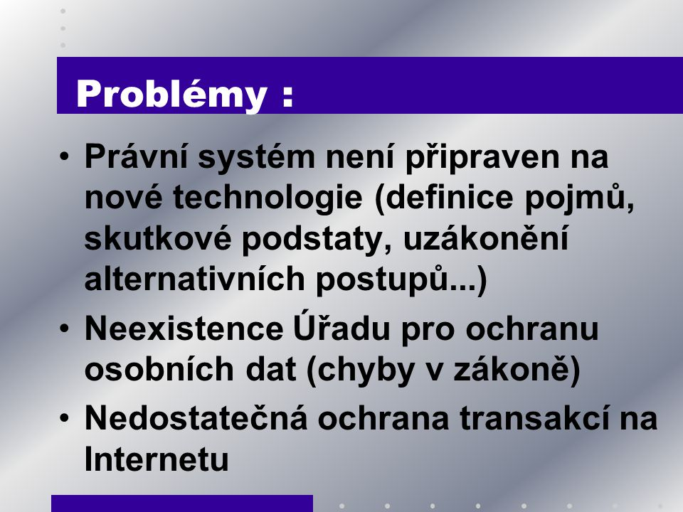 Problémy : Právní systém není připraven na nové technologie (definice pojmů, skutkové podstaty, uzákonění alternativních postupů...)