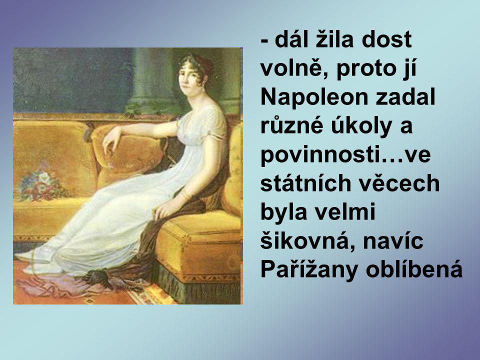 - dál žila dost volně, proto jí Napoleon zadal různé úkoly a povinnosti…ve státních věcech byla velmi šikovná, navíc Pařížany oblíbená