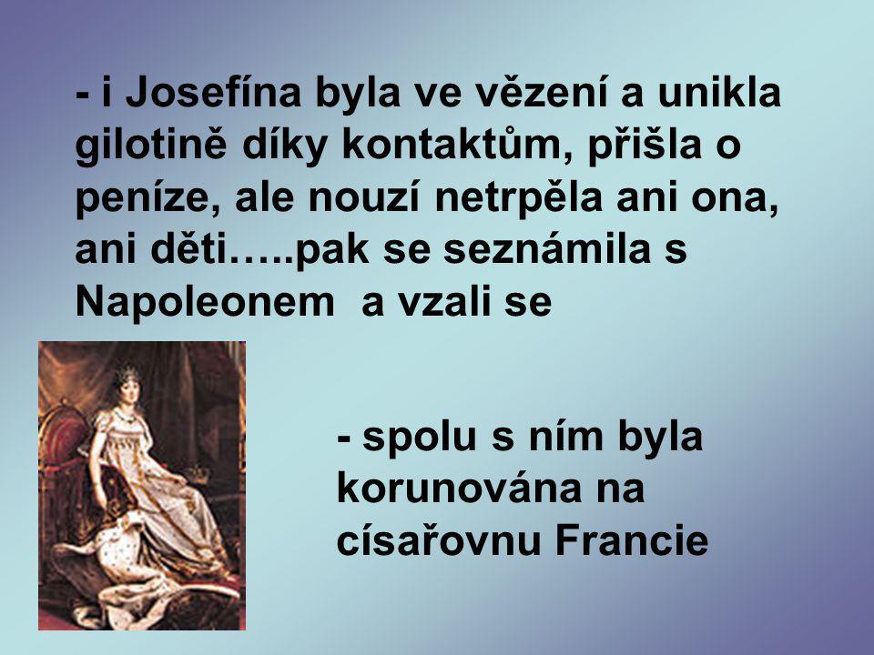 - i Josefína byla ve vězení a unikla gilotině díky kontaktům, přišla o peníze, ale nouzí netrpěla ani ona, ani děti…..pak se seznámila s Napoleonem a vzali se