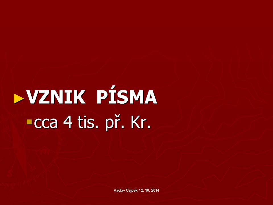 VZNIK PÍSMA cca 4 tis. př. Kr. Václav Cejpek / 2. 10. 2014
