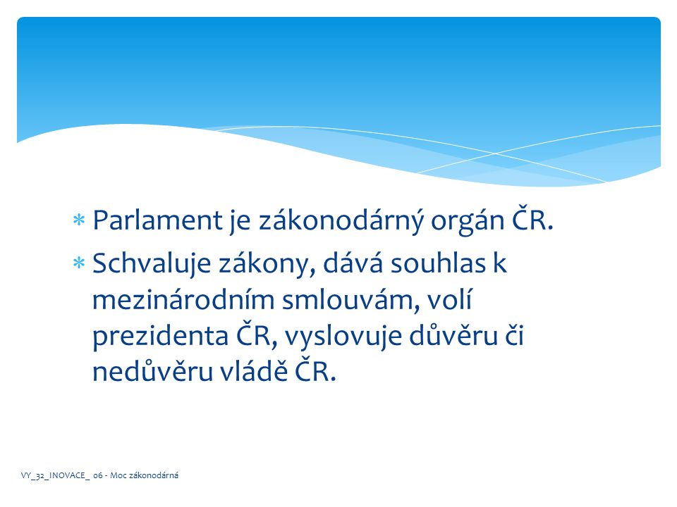 Parlament je zákonodárný orgán ČR.