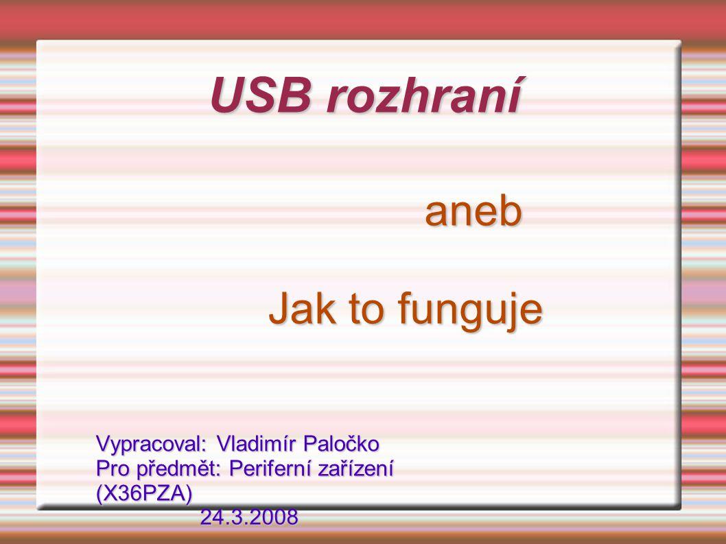 USB rozhraní aneb Jak to funguje Vypracoval: Vladimír Paločko Pro předmět: Periferní zařízení (X36PZA) 24.3.2008.
