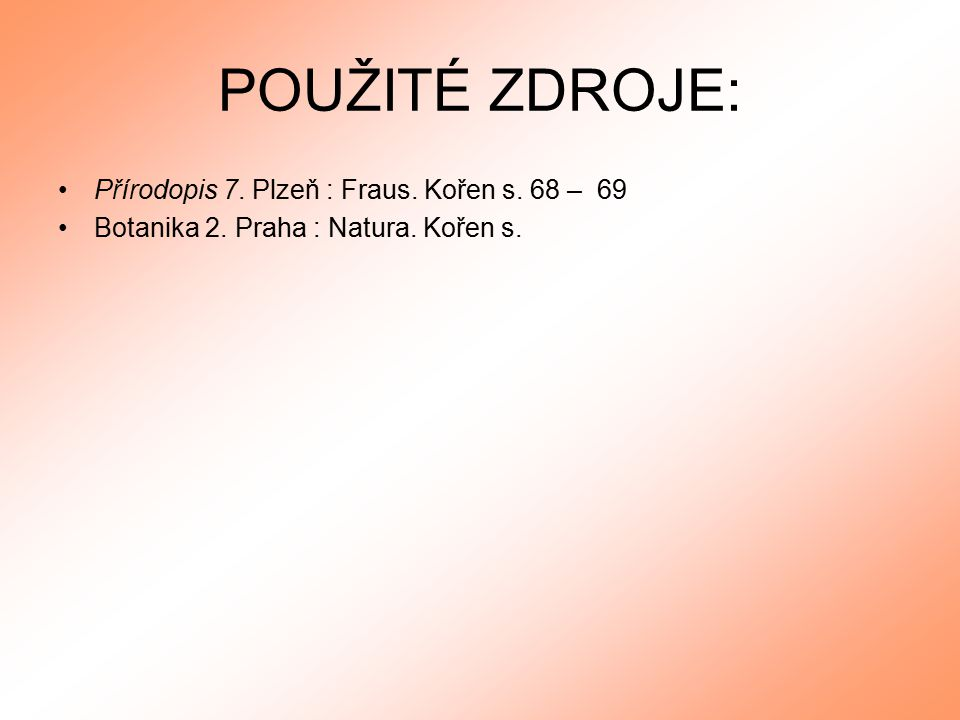 POUŽITÉ ZDROJE: Přírodopis 7. Plzeň : Fraus. Kořen s. 68 – 69