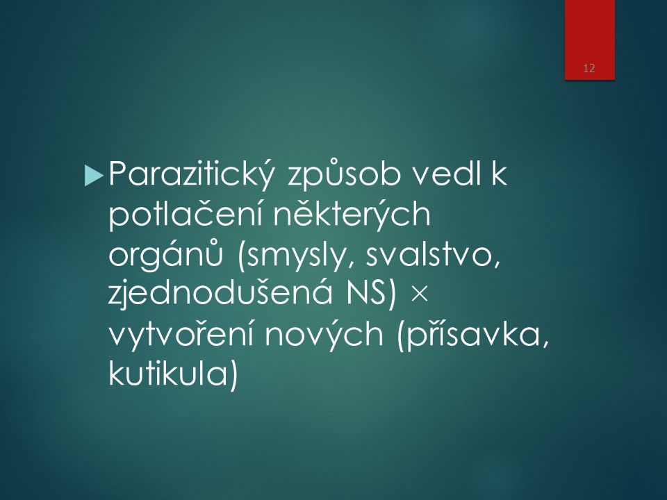 Parazitický způsob vedl k potlačení některých orgánů (smysly, svalstvo, zjednodušená NS) × vytvoření nových (přísavka, kutikula)