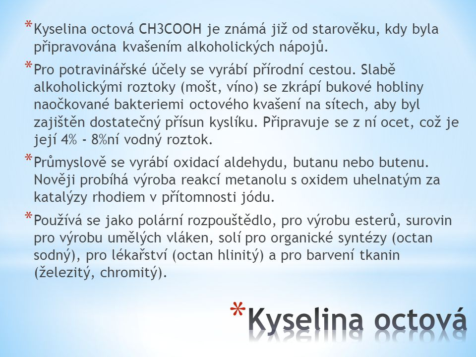 Kyselina octová CH3COOH je známá již od starověku, kdy byla připravována kvašením alkoholických nápojů.