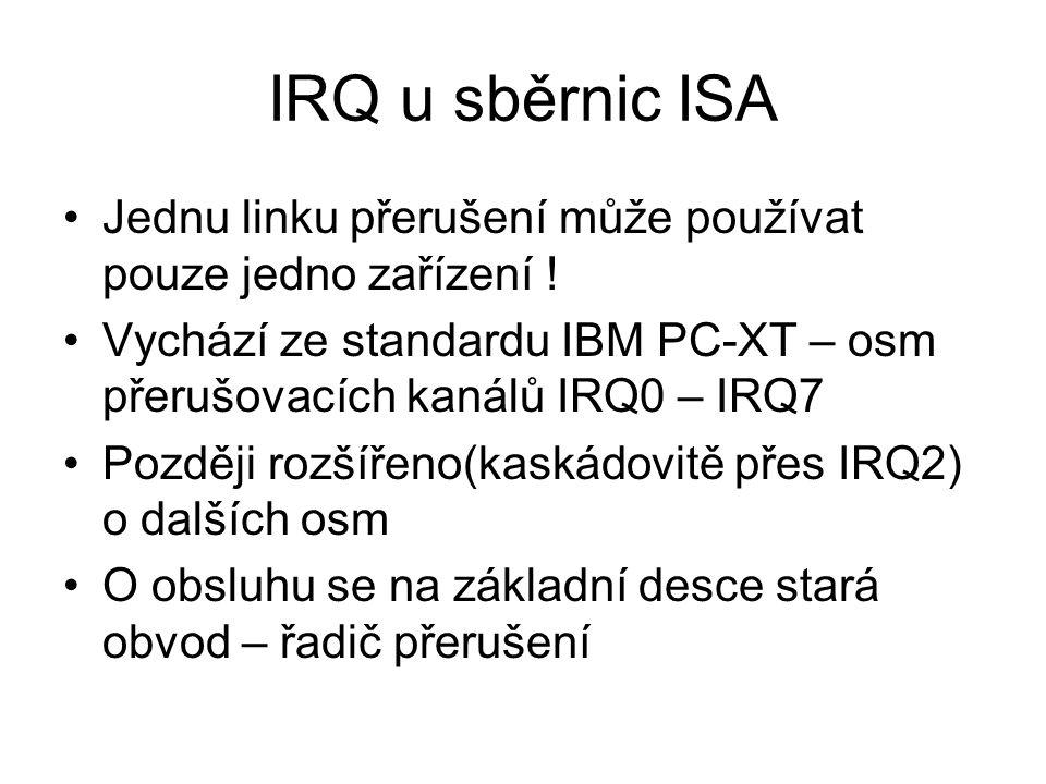 IRQ u sběrnic ISA Jednu linku přerušení může používat pouze jedno zařízení ! Vychází ze standardu IBM PC-XT – osm přerušovacích kanálů IRQ0 – IRQ7.