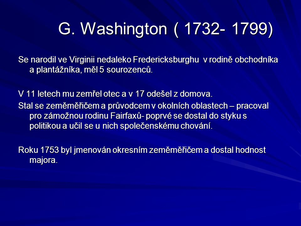 G. Washington ( 1732- 1799) Se narodil ve Virginii nedaleko Fredericksburghu v rodině obchodníka a plantážníka, měl 5 sourozenců.