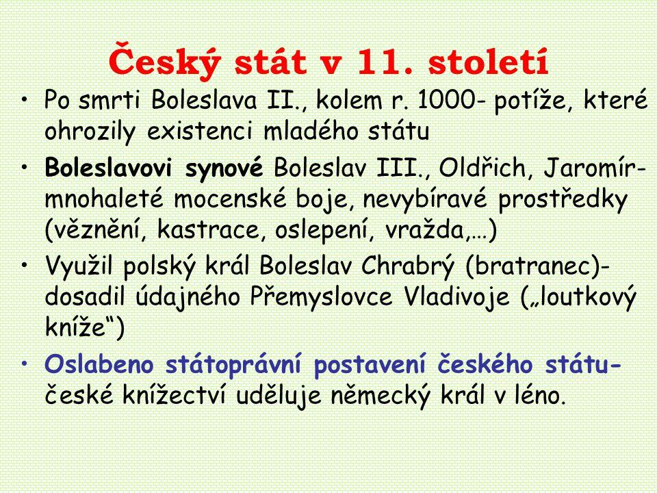 Český stát v 11. století Po smrti Boleslava II., kolem r. 1000- potíže, které ohrozily existenci mladého státu.