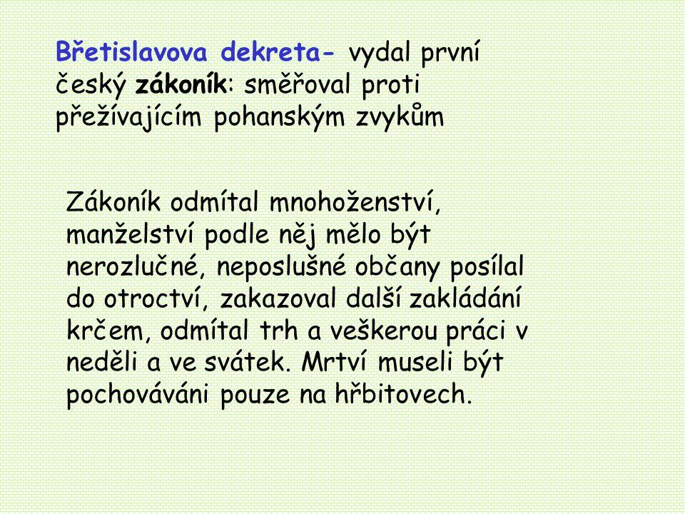 Břetislavova dekreta- vydal první český zákoník: směřoval proti přežívajícím pohanským zvykům