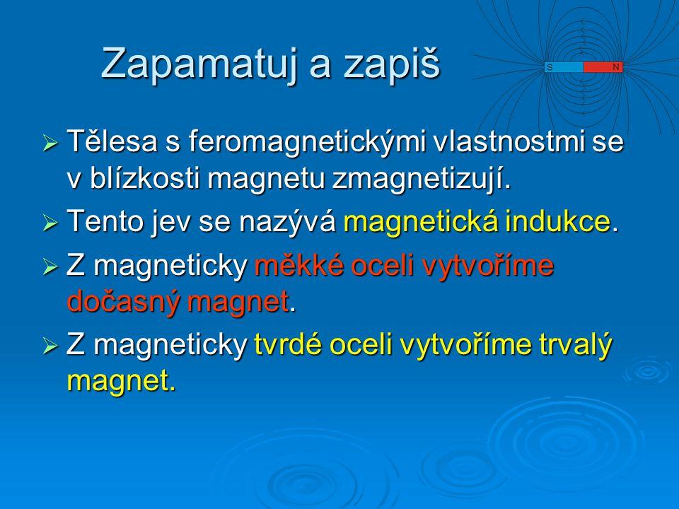 Zapamatuj a zapiš Tělesa s feromagnetickými vlastnostmi se v blízkosti magnetu zmagnetizují. Tento jev se nazývá magnetická indukce.