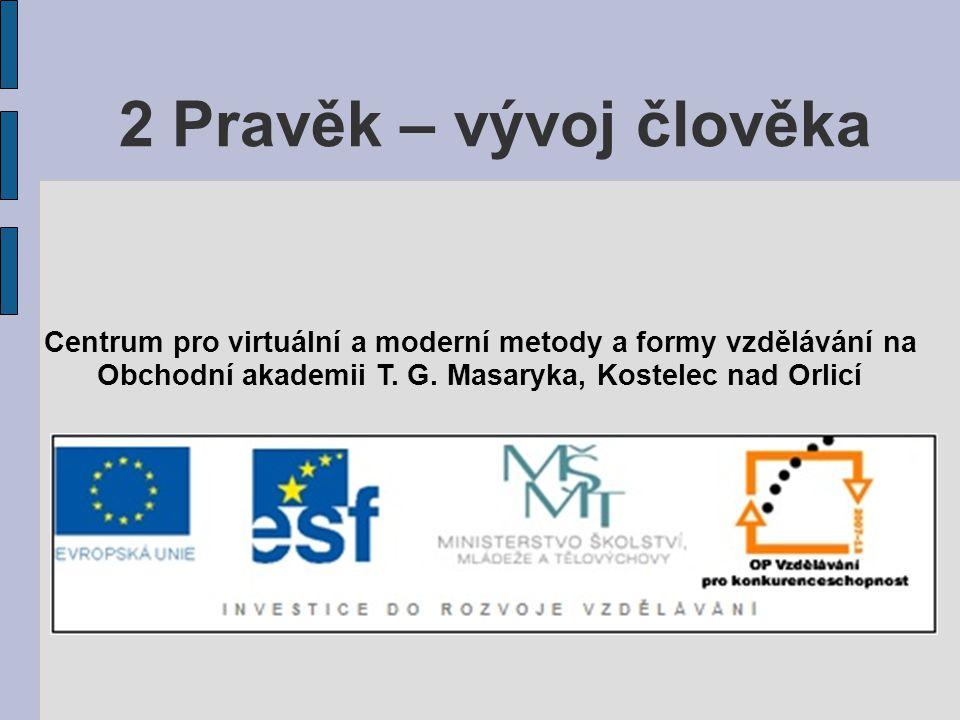 2 Pravěk – vývoj člověka Centrum pro virtuální a moderní metody a formy vzdělávání na.