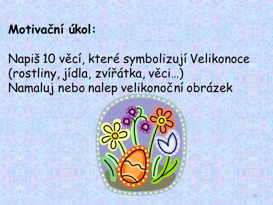 Motivační úkol: Napiš 10 věcí, které symbolizují Velikonoce (rostliny, jídla, zvířátka, věci…) Namaluj nebo nalep velikonoční obrázek.