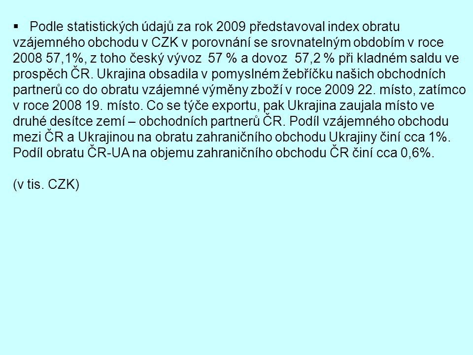 Podle statistických údajů za rok 2009 představoval index obratu vzájemného obchodu v CZK v porovnání se srovnatelným obdobím v roce 2008 57,1%, z toho český vývoz 57 % a dovoz 57,2 % při kladném saldu ve prospěch ČR. Ukrajina obsadila v pomyslném žebříčku našich obchodních partnerů co do obratu vzájemné výměny zboží v roce 2009 22. místo, zatímco v roce 2008 19. místo. Co se týče exportu, pak Ukrajina zaujala místo ve druhé desítce zemí – obchodních partnerů ČR. Podíl vzájemného obchodu mezi ČR a Ukrajinou na obratu zahraničního obchodu Ukrajiny činí cca 1%. Podíl obratu ČR-UA na objemu zahraničního obchodu ČR činí cca 0,6%.