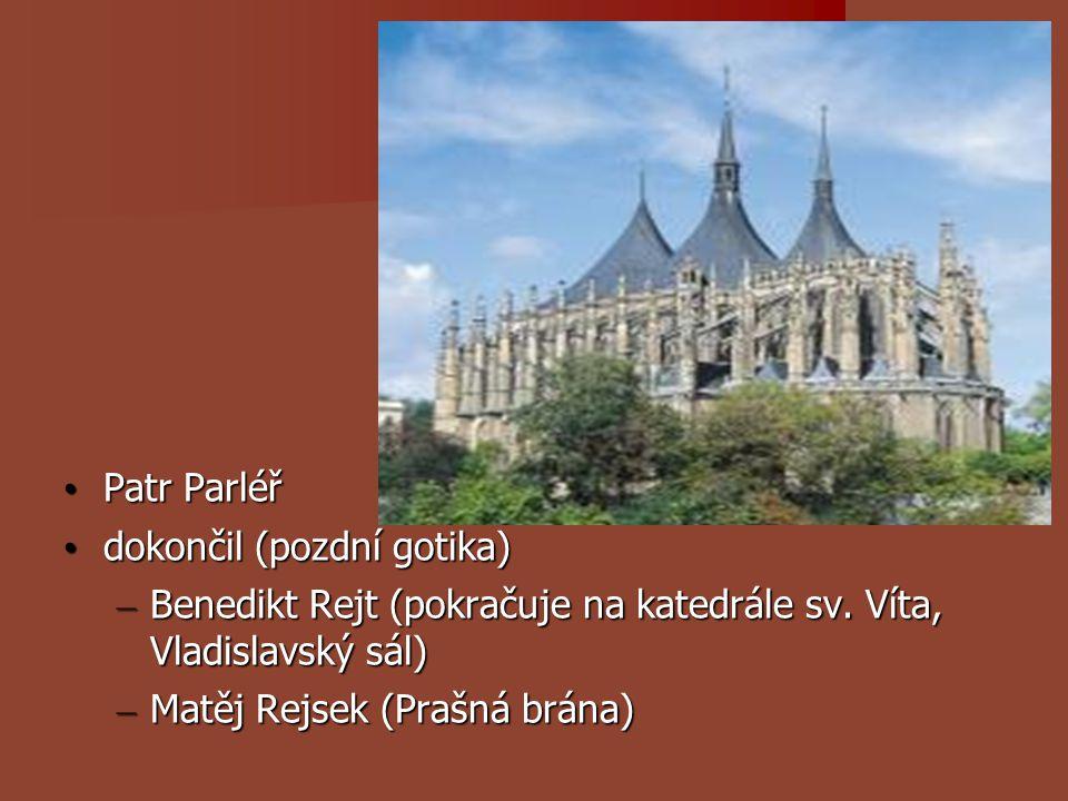 Patr Parléř dokončil (pozdní gotika) Benedikt Rejt (pokračuje na katedrále sv. Víta, Vladislavský sál)