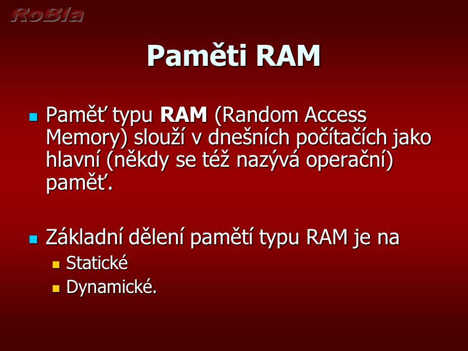 Paměti RAM Paměť typu RAM (Random Access Memory) slouží v dnešních počítačích jako hlavní (někdy se též nazývá operační) paměť.