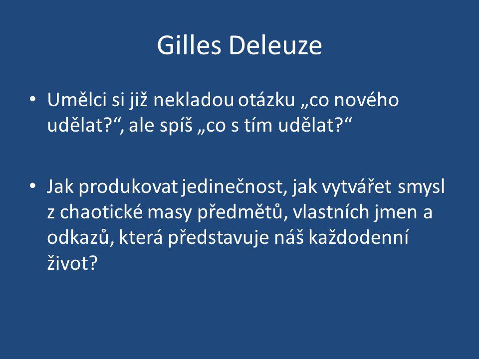 """Gilles Deleuze Umělci si již nekladou otázku """"co nového udělat , ale spíš """"co s tím udělat"""