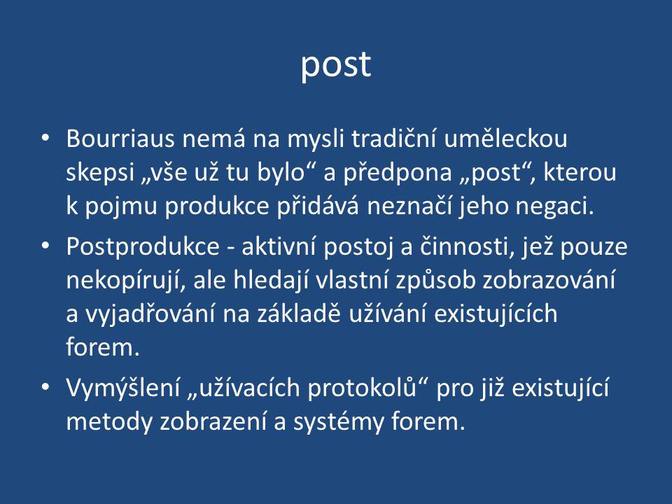 """post Bourriaus nemá na mysli tradiční uměleckou skepsi """"vše už tu bylo a předpona """"post , kterou k pojmu produkce přidává neznačí jeho negaci."""