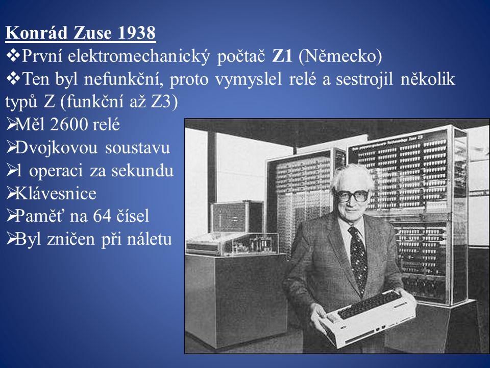 Konrád Zuse 1938 První elektromechanický počtač Z1 (Německo) Ten byl nefunkční, proto vymyslel relé a sestrojil několik typů Z (funkční až Z3)