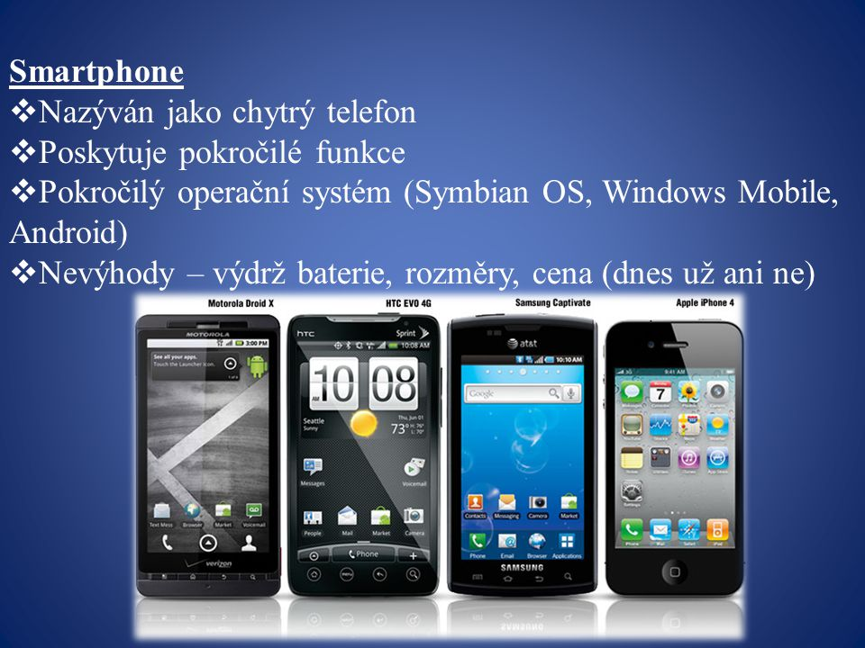 Smartphone Nazýván jako chytrý telefon. Poskytuje pokročilé funkce. Pokročilý operační systém (Symbian OS, Windows Mobile, Android)
