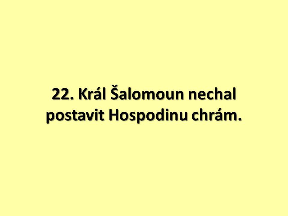 22. Král Šalomoun nechal postavit Hospodinu chrám.