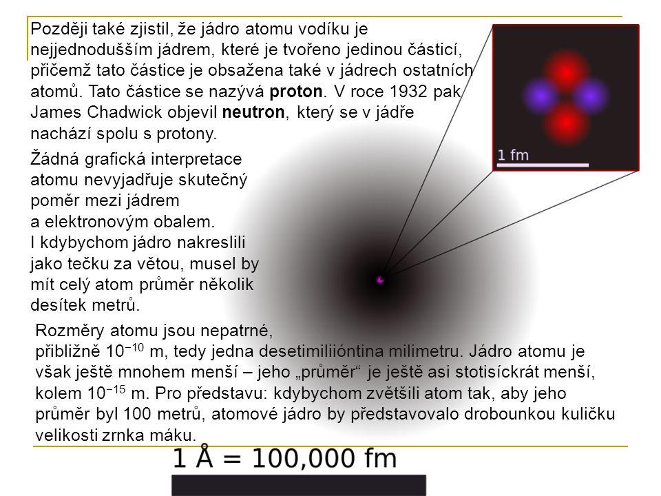 Později také zjistil, že jádro atomu vodíku je nejjednodušším jádrem, které je tvořeno jedinou částicí, přičemž tato částice je obsažena také v jádrech ostatních atomů. Tato částice se nazývá proton. V roce 1932 pak James Chadwick objevil neutron, který se v jádře nachází spolu s protony.