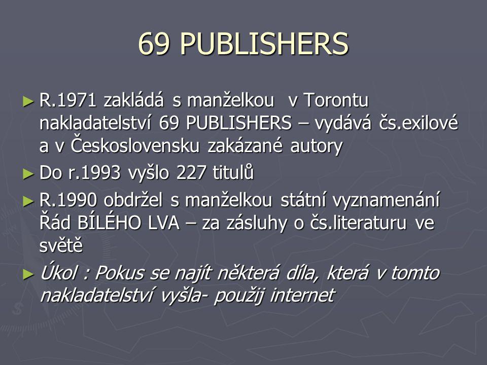 69 PUBLISHERS R.1971 zakládá s manželkou v Torontu nakladatelství 69 PUBLISHERS – vydává čs.exilové a v Československu zakázané autory.