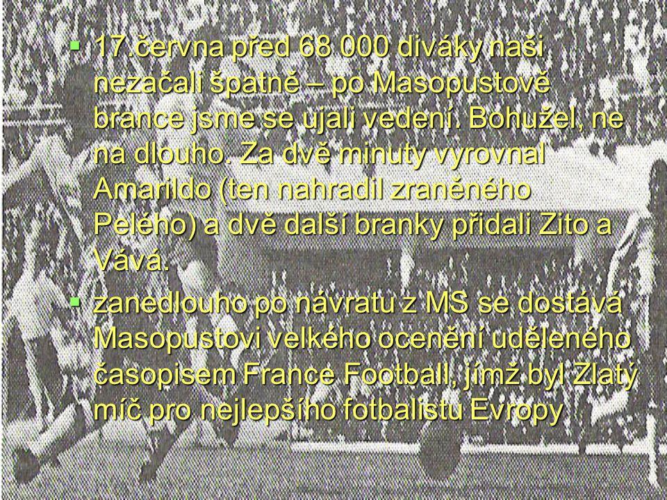 17.června před 68 000 diváky naši nezačali špatně – po Masopustově brance jsme se ujali vedení. Bohužel, ne na dlouho. Za dvě minuty vyrovnal Amarildo (ten nahradil zraněného Pelého) a dvě další branky přidali Zito a Vává.