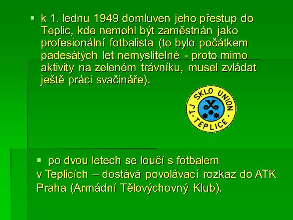 k 1. lednu 1949 domluven jeho přestup do Teplic, kde nemohl být zaměstnán jako profesionální fotbalista (to bylo počátkem padesátých let nemyslitelné - proto mimo aktivity na zeleném trávníku, musel zvládat ještě práci svačináře).
