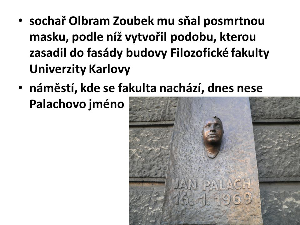 sochař Olbram Zoubek mu sňal posmrtnou masku, podle níž vytvořil podobu, kterou zasadil do fasády budovy Filozofické fakulty Univerzity Karlovy