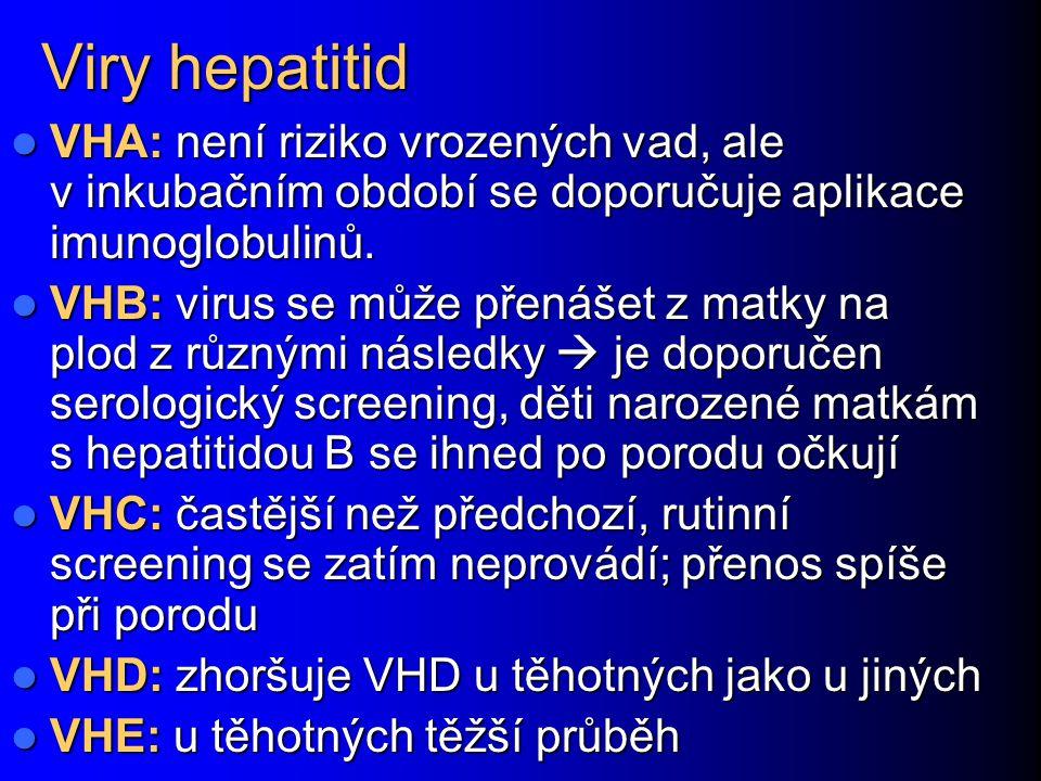 Viry hepatitid VHA: není riziko vrozených vad, ale v inkubačním období se doporučuje aplikace imunoglobulinů.