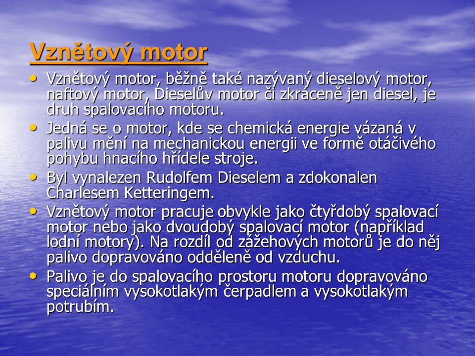 Vznětový motor Vznětový motor, běžně také nazývaný dieselový motor, naftový motor, Dieselův motor či zkráceně jen diesel, je druh spalovacího motoru.