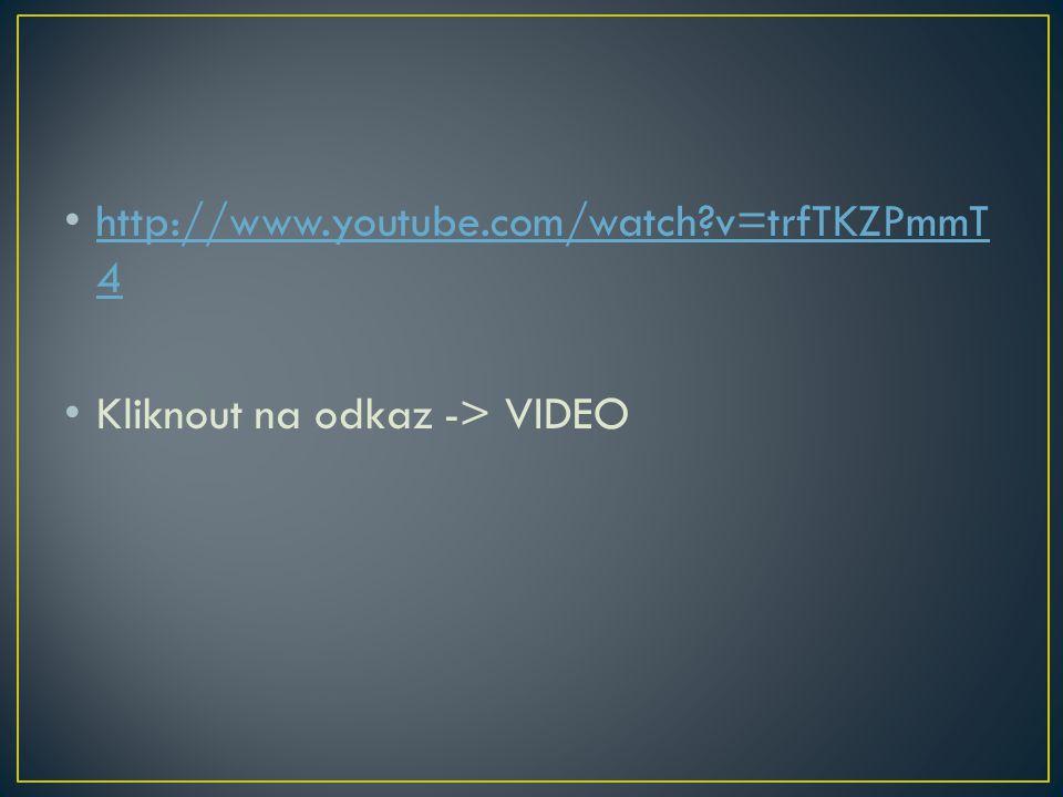 http://www.youtube.com/watch v=trfTKZPmmT4 Kliknout na odkaz -> VIDEO