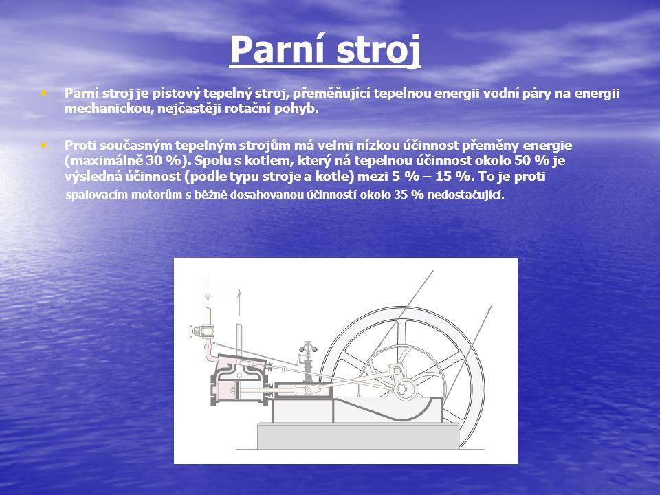 Parní stroj Parní stroj je pístový tepelný stroj, přeměňující tepelnou energii vodní páry na energii mechanickou, nejčastěji rotační pohyb.