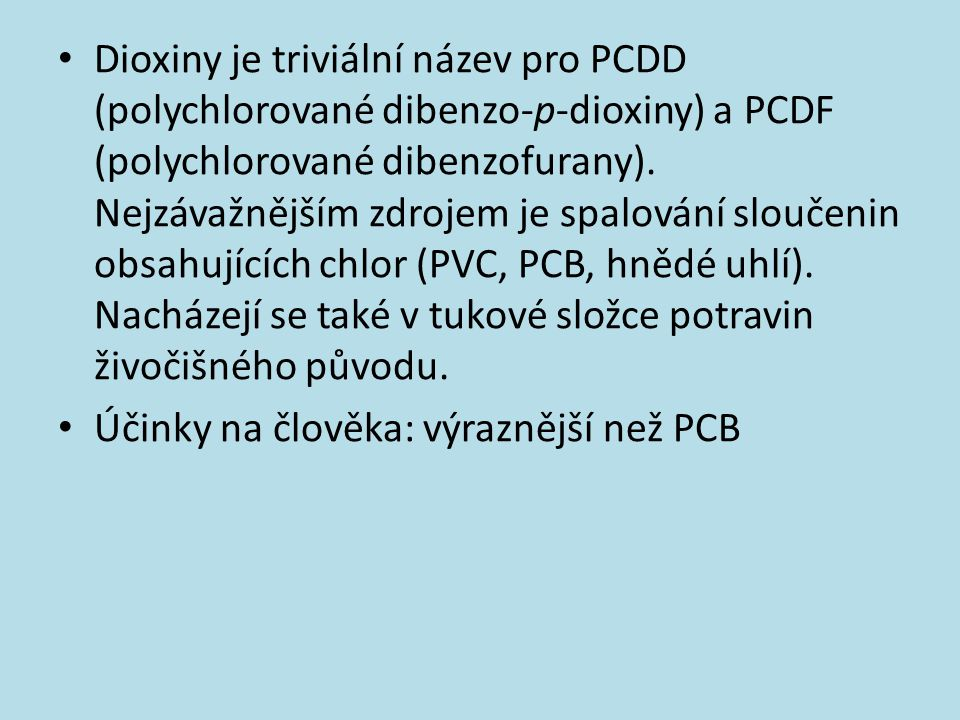 Dioxiny je triviální název pro PCDD (polychlorované dibenzo-p-dioxiny) a PCDF (polychlorované dibenzofurany). Nejzávažnějším zdrojem je spalování sloučenin obsahujících chlor (PVC, PCB, hnědé uhlí). Nacházejí se také v tukové složce potravin živočišného původu.