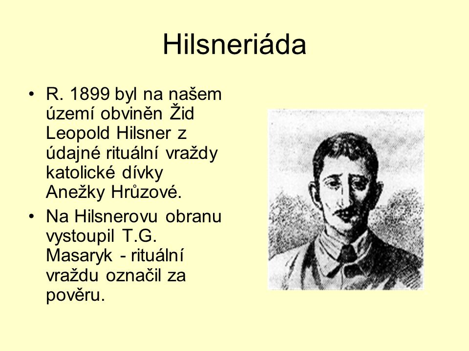 Hilsneriáda R. 1899 byl na našem území obviněn Žid Leopold Hilsner z údajné rituální vraždy katolické dívky Anežky Hrůzové.
