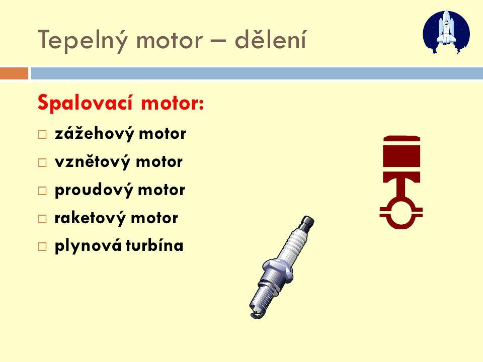 Tepelný motor – dělení Spalovací motor: zážehový motor vznětový motor