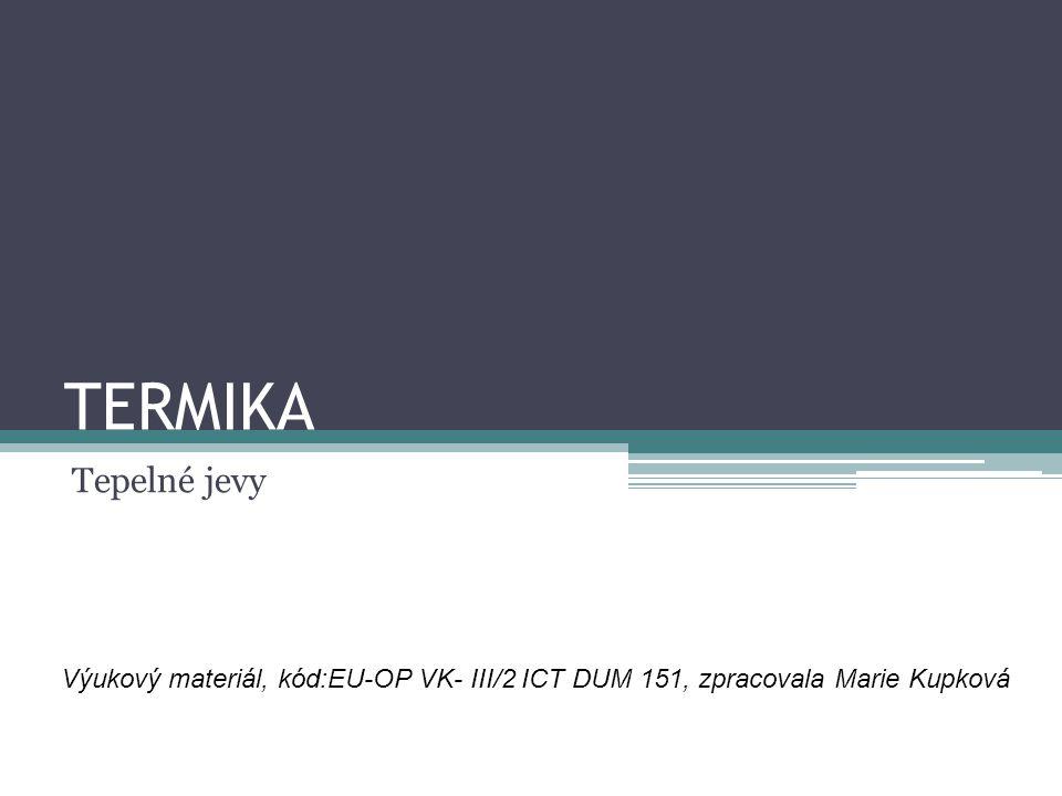 TERMIKA Tepelné jevy Výukový materiál, kód:EU-OP VK- III/2 ICT DUM 151, zpracovala Marie Kupková